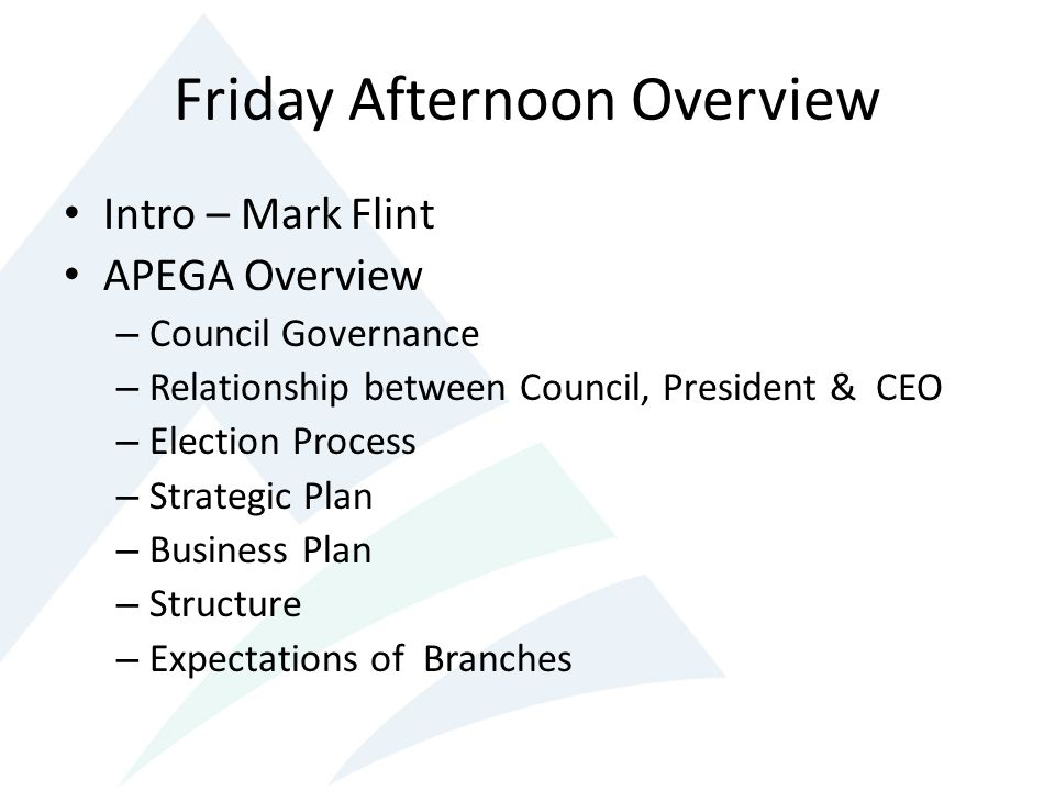 Friday Afternoon Overview Intro – Mark Flint APEGA Overview – Council Governance – Relationship between Council, President & CEO – Election Process – Strategic Plan – Business Plan – Structure – Expectations of Branches