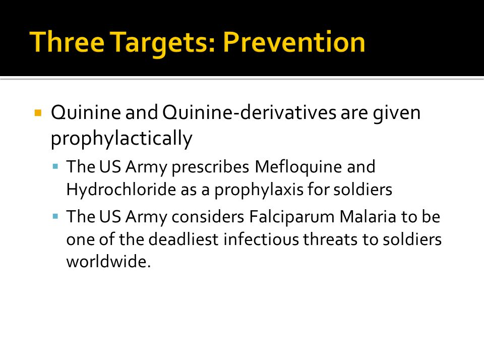 Quinine and Quinine-derivatives are given prophylactically The US Army prescribes Mefloquine and Hydrochloride as a prophylaxis for soldiers The US Army considers Falciparum Malaria to be one of the deadliest infectious threats to soldiers worldwide.