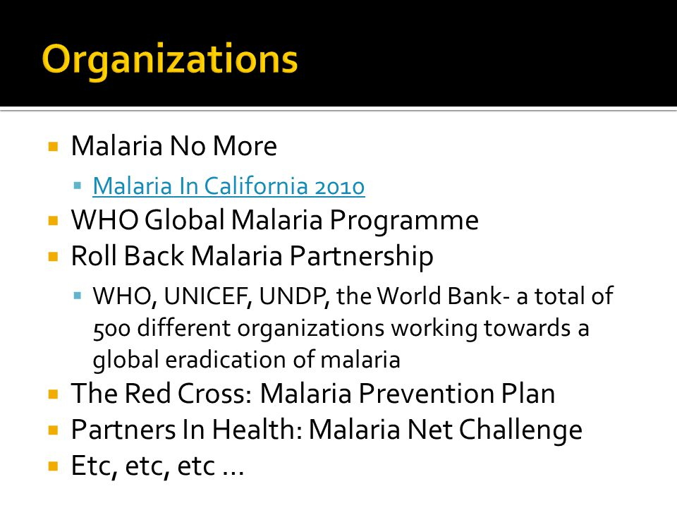Malaria No More Malaria In California 2010 WHO Global Malaria Programme Roll Back Malaria Partnership WHO, UNICEF, UNDP, the World Bank- a total of 500 different organizations working towards a global eradication of malaria The Red Cross: Malaria Prevention Plan Partners In Health: Malaria Net Challenge Etc, etc, etc …