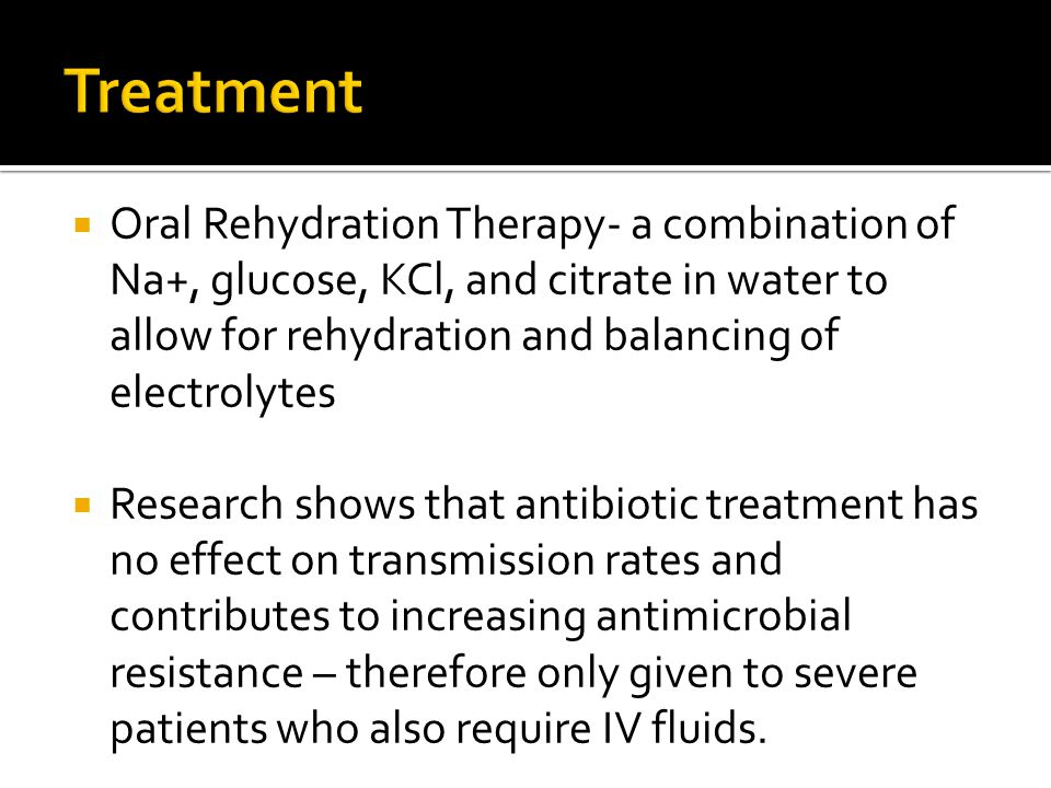 Oral Rehydration Therapy- a combination of Na+, glucose, KCl, and citrate in water to allow for rehydration and balancing of electrolytes Research shows that antibiotic treatment has no effect on transmission rates and contributes to increasing antimicrobial resistance – therefore only given to severe patients who also require IV fluids.