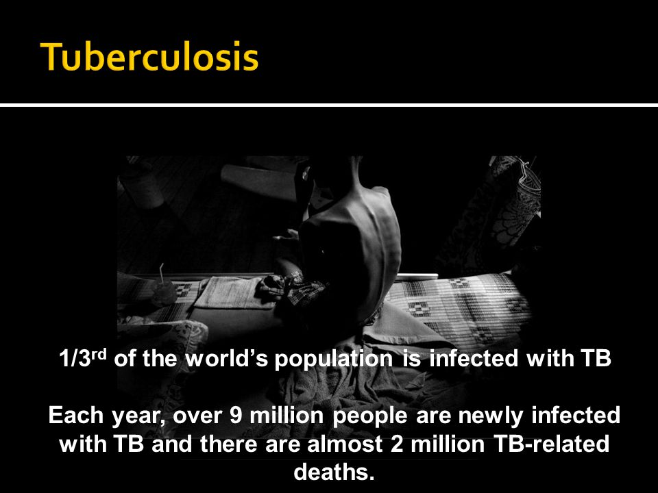 1/3 rd of the worlds population is infected with TB Each year, over 9 million people are newly infected with TB and there are almost 2 million TB-related deaths.