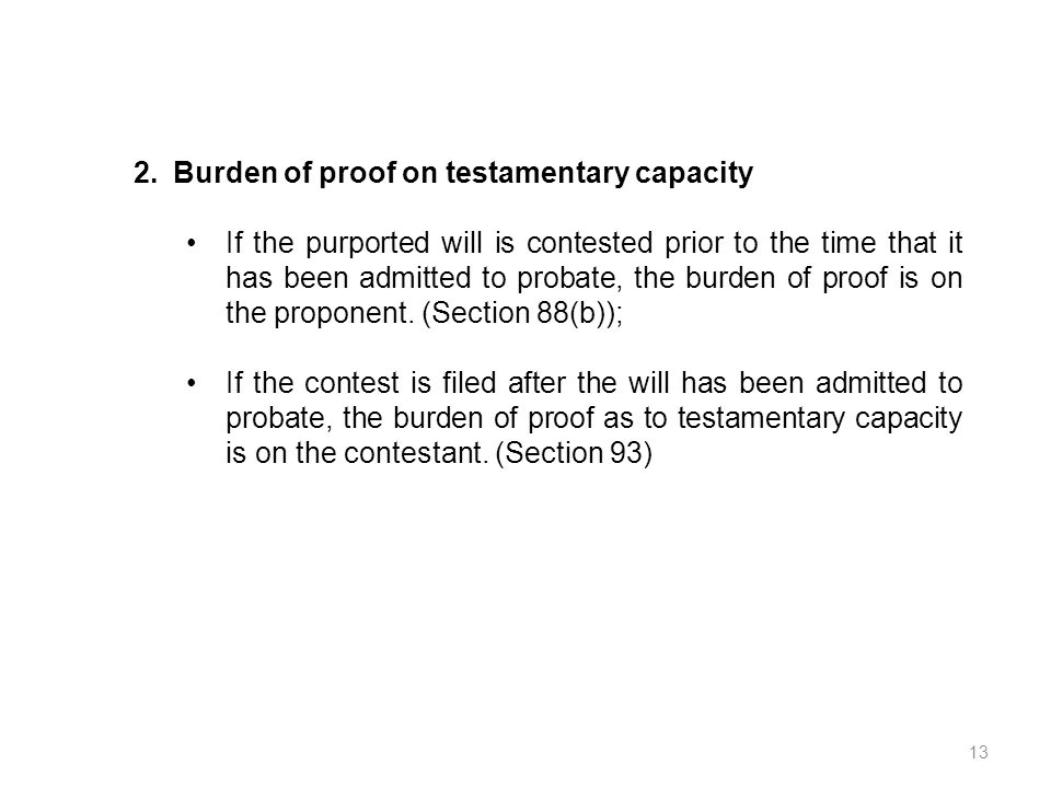 2.Burden of proof on testamentary capacity If the purported will is contested prior to the time that it has been admitted to probate, the burden of pr