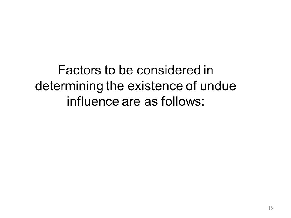 Factors to be considered in determining the existence of undue influence are as follows: 19