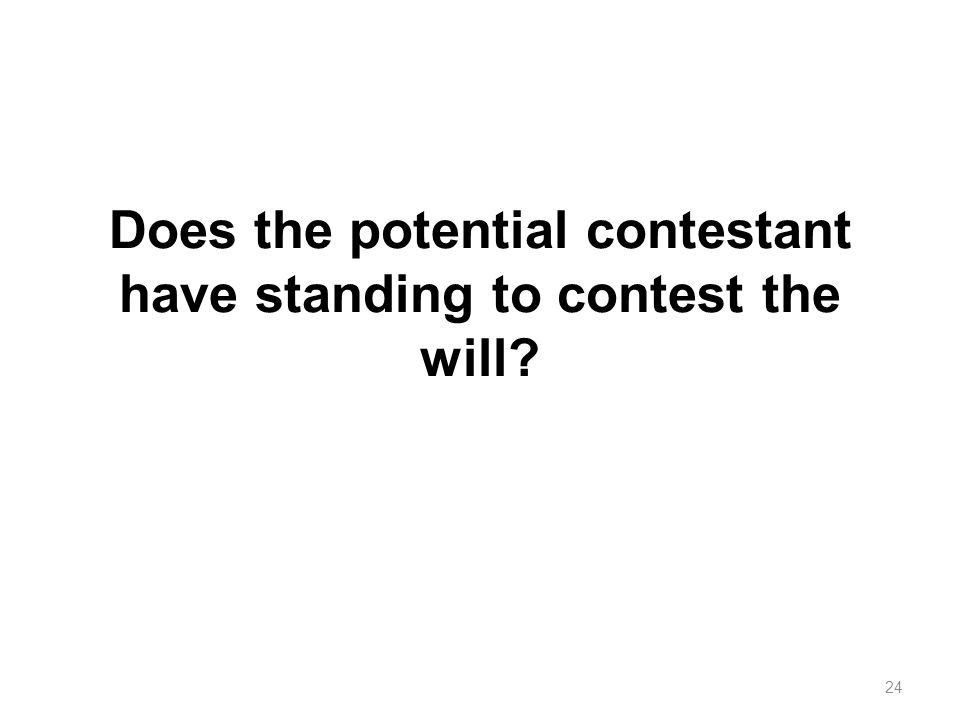 Does the potential contestant have standing to contest the will? 24