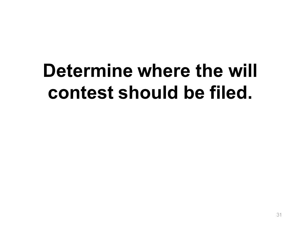 Determine where the will contest should be filed. 31