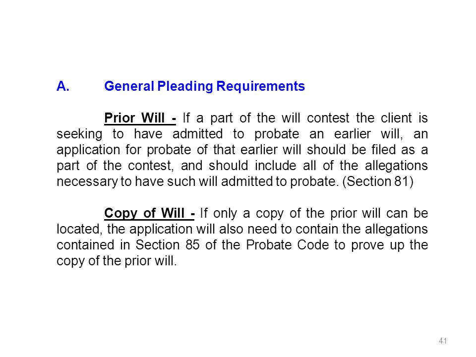 A.General Pleading Requirements Prior Will - If a part of the will contest the client is seeking to have admitted to probate an earlier will, an appli