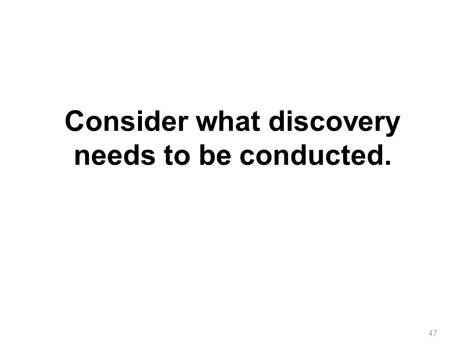Consider what discovery needs to be conducted. 47