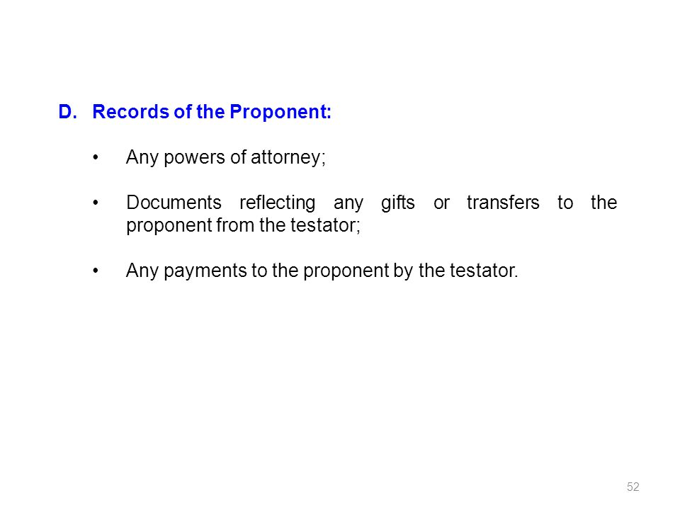 D.Records of the Proponent: Any powers of attorney; Documents reflecting any gifts or transfers to the proponent from the testator; Any payments to th
