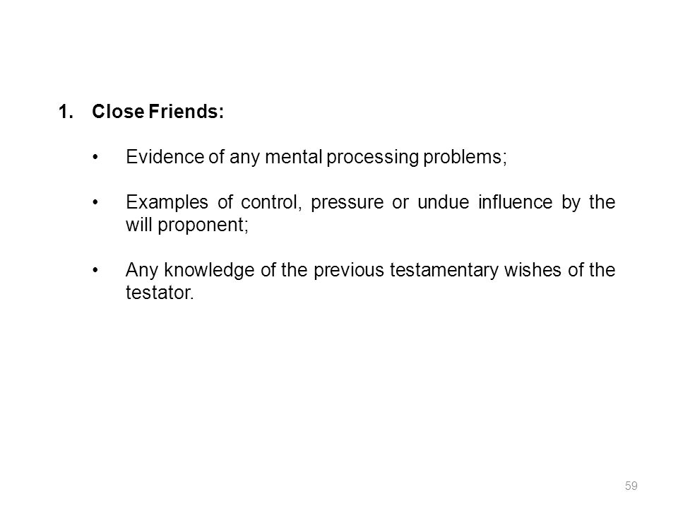 1.Close Friends: Evidence of any mental processing problems; Examples of control, pressure or undue influence by the will proponent; Any knowledge of