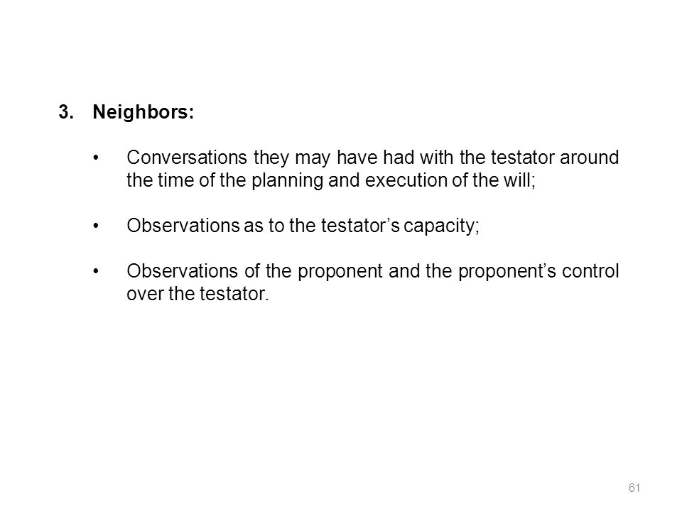 3.Neighbors: Conversations they may have had with the testator around the time of the planning and execution of the will; Observations as to the testa