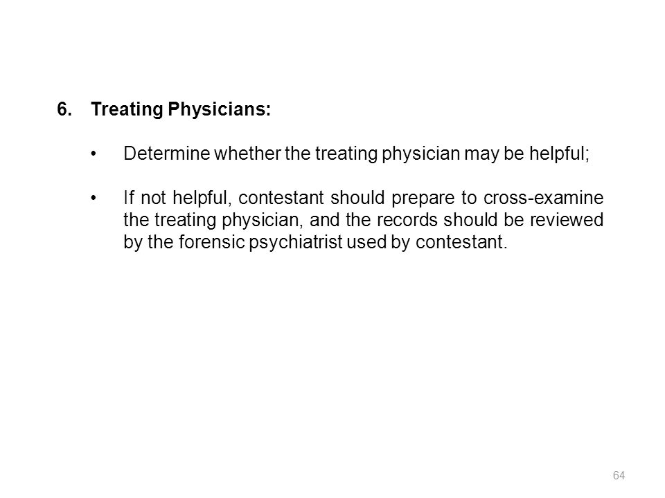 6.Treating Physicians: Determine whether the treating physician may be helpful; If not helpful, contestant should prepare to cross-examine the treatin