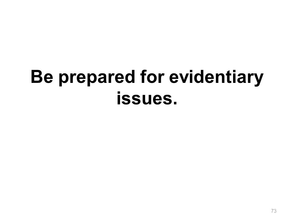 Be prepared for evidentiary issues. 73