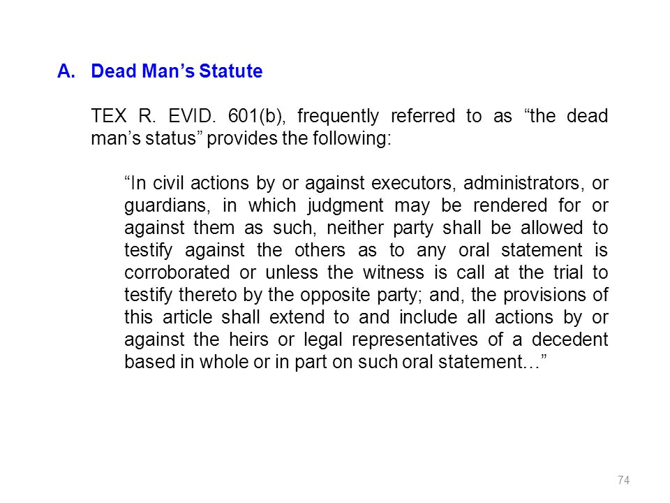 A.Dead Mans Statute TEX R. EVID. 601(b), frequently referred to as the dead mans status provides the following: In civil actions by or against executo
