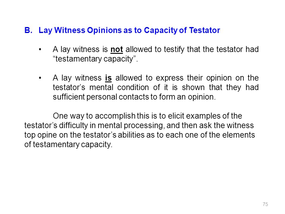 B.Lay Witness Opinions as to Capacity of Testator A lay witness is not allowed to testify that the testator had testamentary capacity. A lay witness i