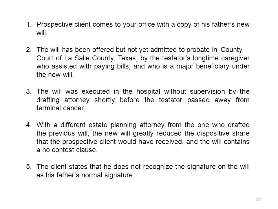 1.Prospective client comes to your office with a copy of his fathers new will. 2.The will has been offered but not yet admitted to probate in County C