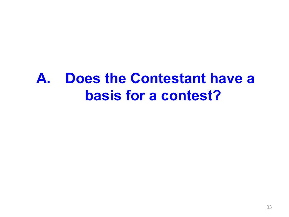 A. Does the Contestant have a basis for a contest? 83