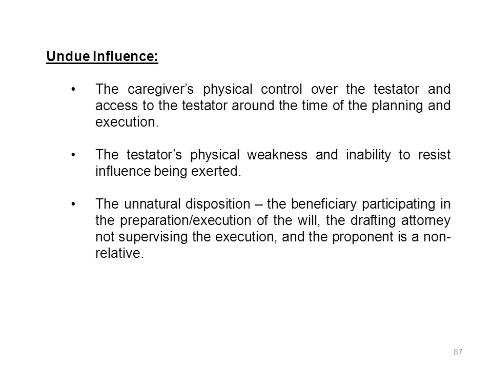 87 Undue Influence: The caregivers physical control over the testator and access to the testator around the time of the planning and execution. The te