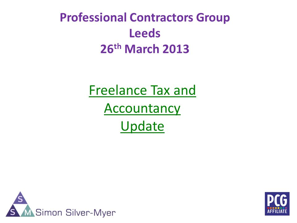 Professional Contractors Group Leeds 26 th March 2013 1 Freelance Tax and Accountancy Update