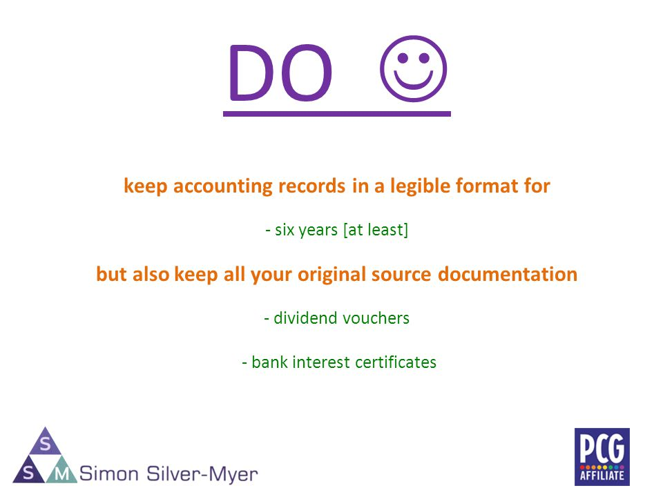 DO keep accounting records in a legible format for - six years [at least] but also keep all your original source documentation - dividend vouchers - bank interest certificates