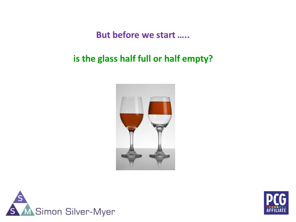 3 But before we start ….. is the glass half full or half empty?