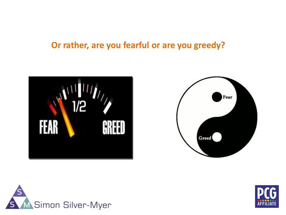 4 Or rather, are you fearful or are you greedy?