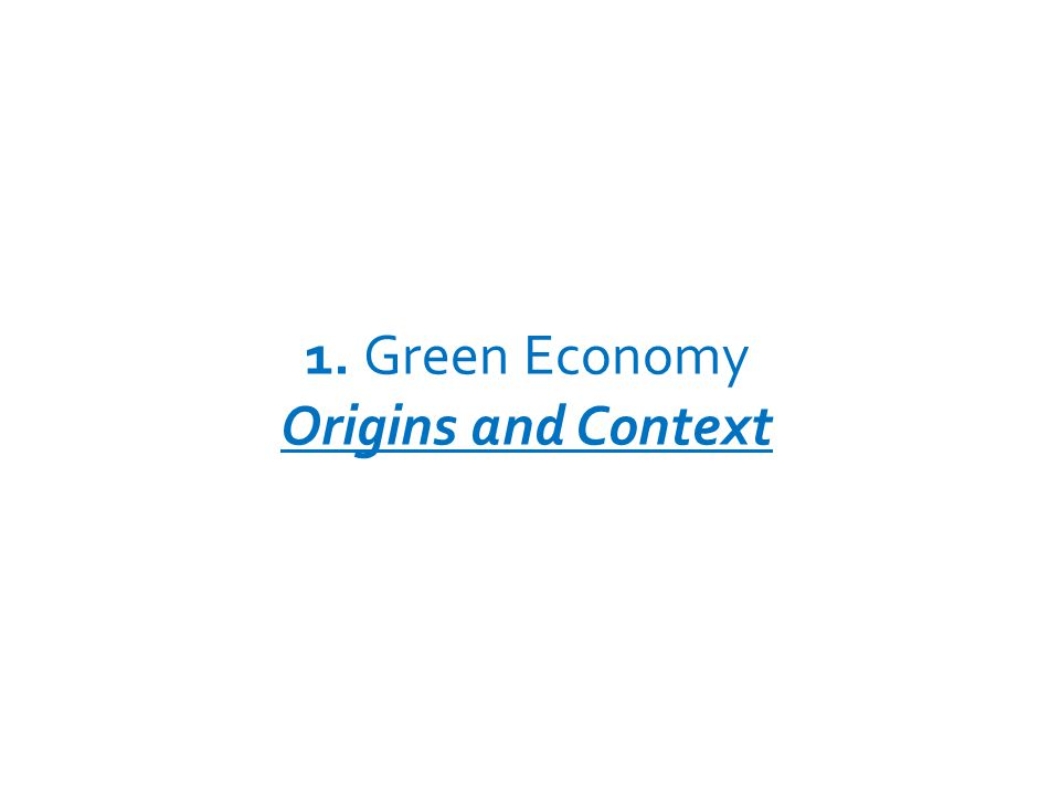 1. Green Economy Origins and Context UNEP – GREEN ECONOMY INITIATIVE