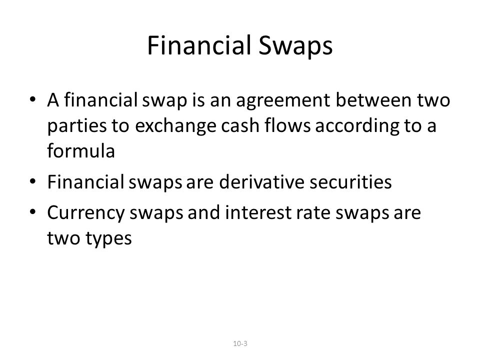 Financial Swaps A financial swap is an agreement between two parties to exchange cash flows according to a formula Financial swaps are derivative securities Currency swaps and interest rate swaps are two types 10-3