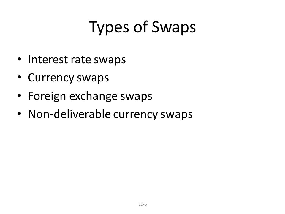 Types of Swaps Interest rate swaps Currency swaps Foreign exchange swaps Non-deliverable currency swaps 10-5