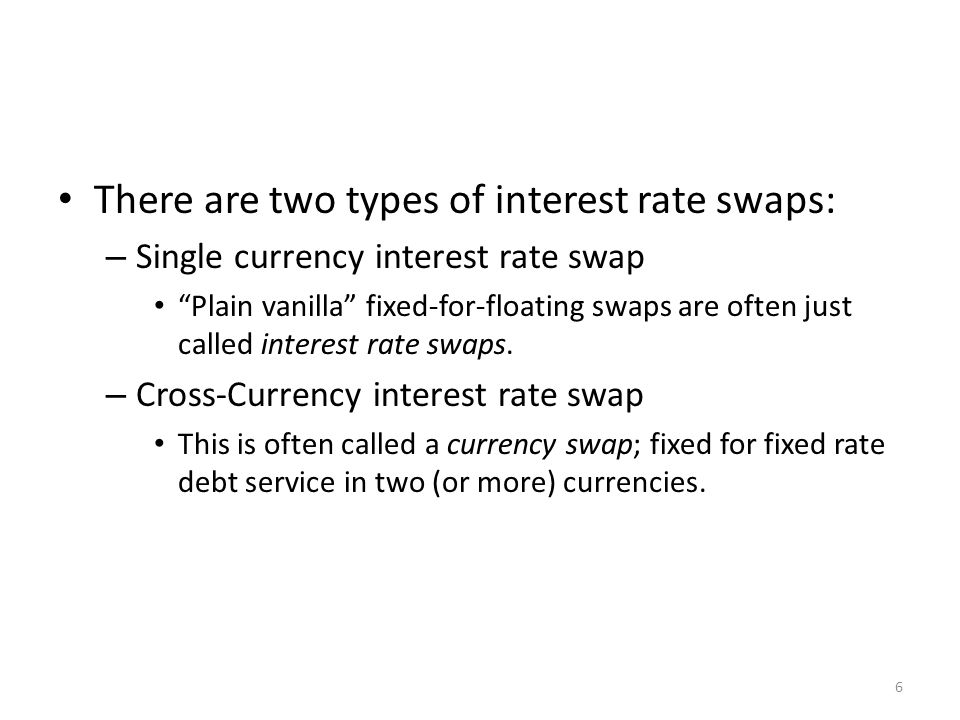 There are two types of interest rate swaps: – Single currency interest rate swap Plain vanilla fixed-for-floating swaps are often just called interest rate swaps.