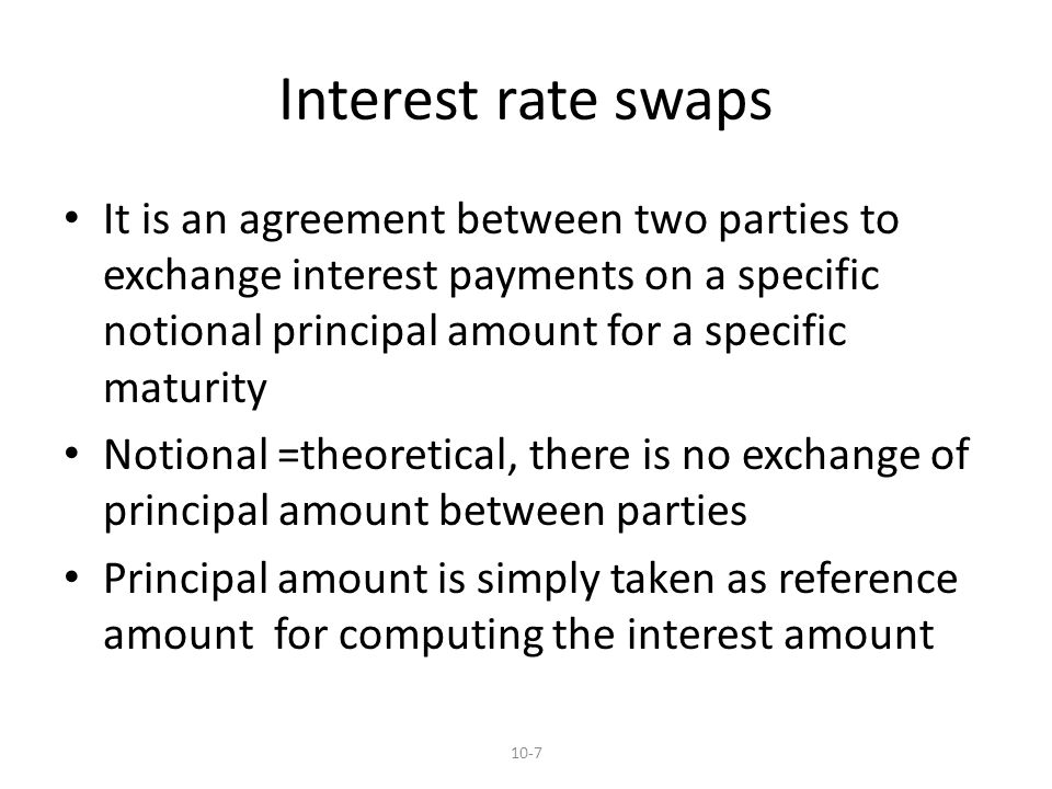 Interest rate swaps It is an agreement between two parties to exchange interest payments on a specific notional principal amount for a specific maturity Notional =theoretical, there is no exchange of principal amount between parties Principal amount is simply taken as reference amount for computing the interest amount 10-7