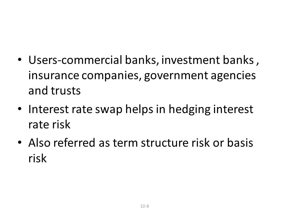 Users-commercial banks, investment banks, insurance companies, government agencies and trusts Interest rate swap helps in hedging interest rate risk Also referred as term structure risk or basis risk 10-8