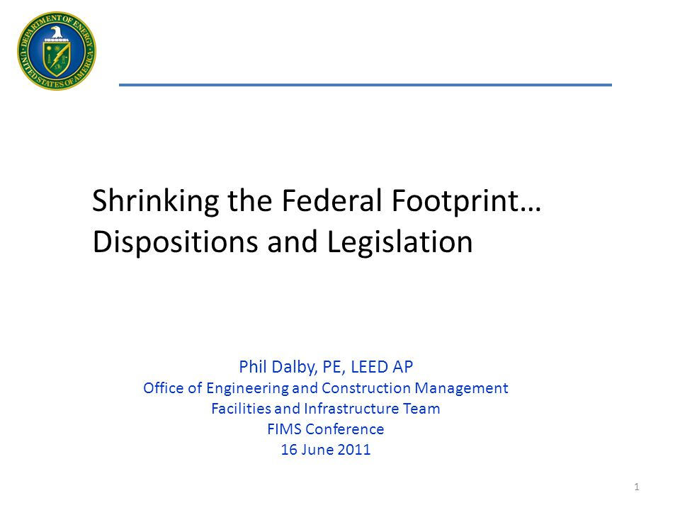 1 Shrinking the Federal Footprint… Dispositions and Legislation Phil Dalby, PE, LEED AP Office of Engineering and Construction Management Facilities and Infrastructure Team FIMS Conference 16 June 2011