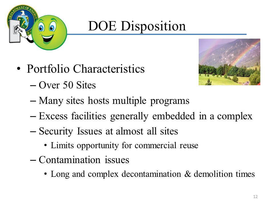 DOE Disposition Portfolio Characteristics – Over 50 Sites – Many sites hosts multiple programs – Excess facilities generally embedded in a complex – Security Issues at almost all sites Limits opportunity for commercial reuse – Contamination issues Long and complex decontamination & demolition times 12
