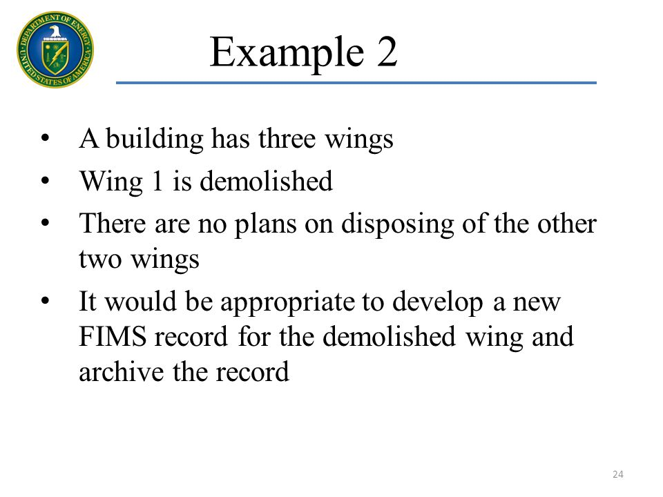 Example 2 A building has three wings Wing 1 is demolished There are no plans on disposing of the other two wings It would be appropriate to develop a new FIMS record for the demolished wing and archive the record 24