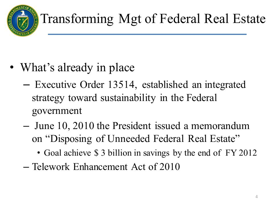 Transforming Mgt of Federal Real Estate Whats already in place – Executive Order 13514, established an integrated strategy toward sustainability in the Federal government – June 10, 2010 the President issued a memorandum on Disposing of Unneeded Federal Real Estate Goal achieve $ 3 billion in savings by the end of FY 2012 – Telework Enhancement Act of