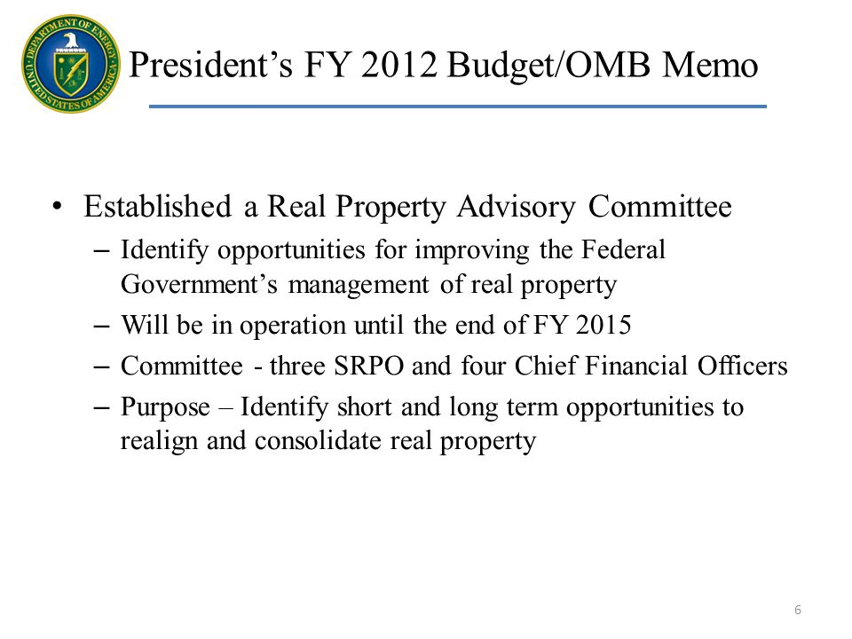 Established a Real Property Advisory Committee – Identify opportunities for improving the Federal Governments management of real property – Will be in operation until the end of FY 2015 – Committee - three SRPO and four Chief Financial Officers – Purpose – Identify short and long term opportunities to realign and consolidate real property 6 Presidents FY 2012 Budget/OMB Memo