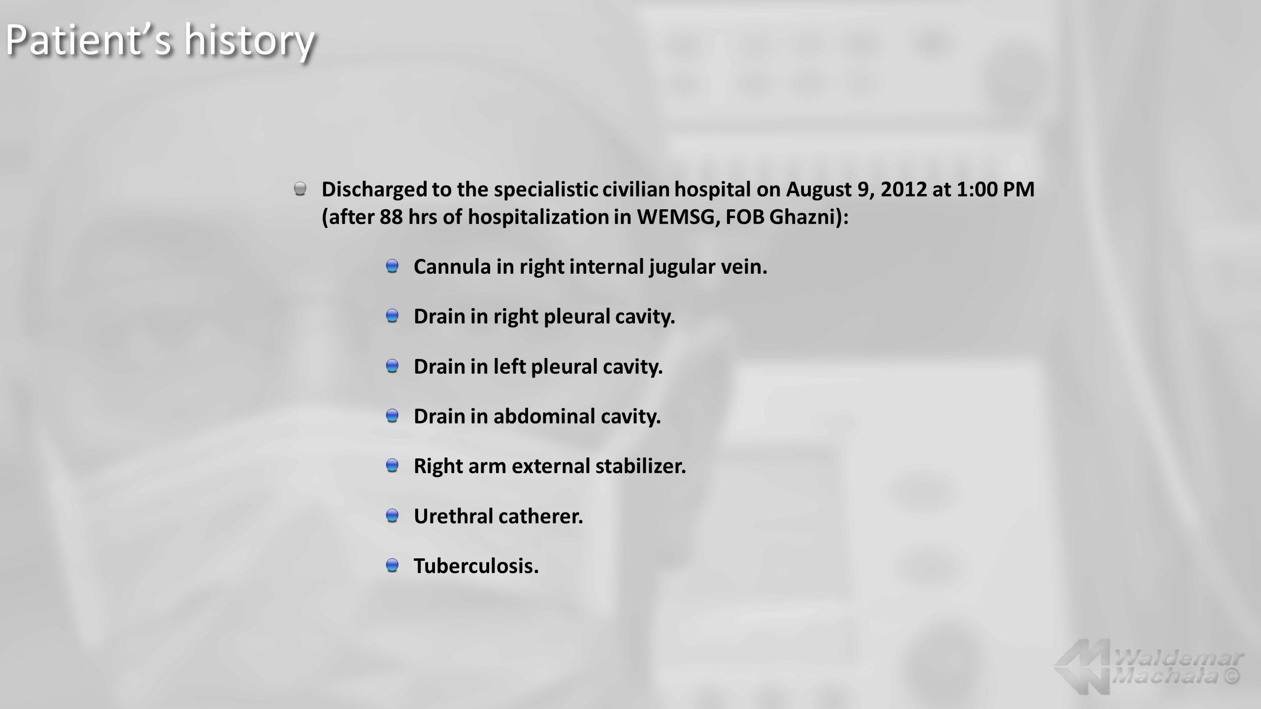 Discharged to the specialistic civilian hospital on August 9, 2012 at 1:00 PM (after 88 hrs of hospitalization in WEMSG, FOB Ghazni): Cannula in right