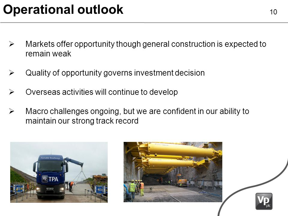 Operational outlook Markets offer opportunity though general construction is expected to remain weak Quality of opportunity governs investment decision Overseas activities will continue to develop Macro challenges ongoing, but we are confident in our ability to maintain our strong track record 10