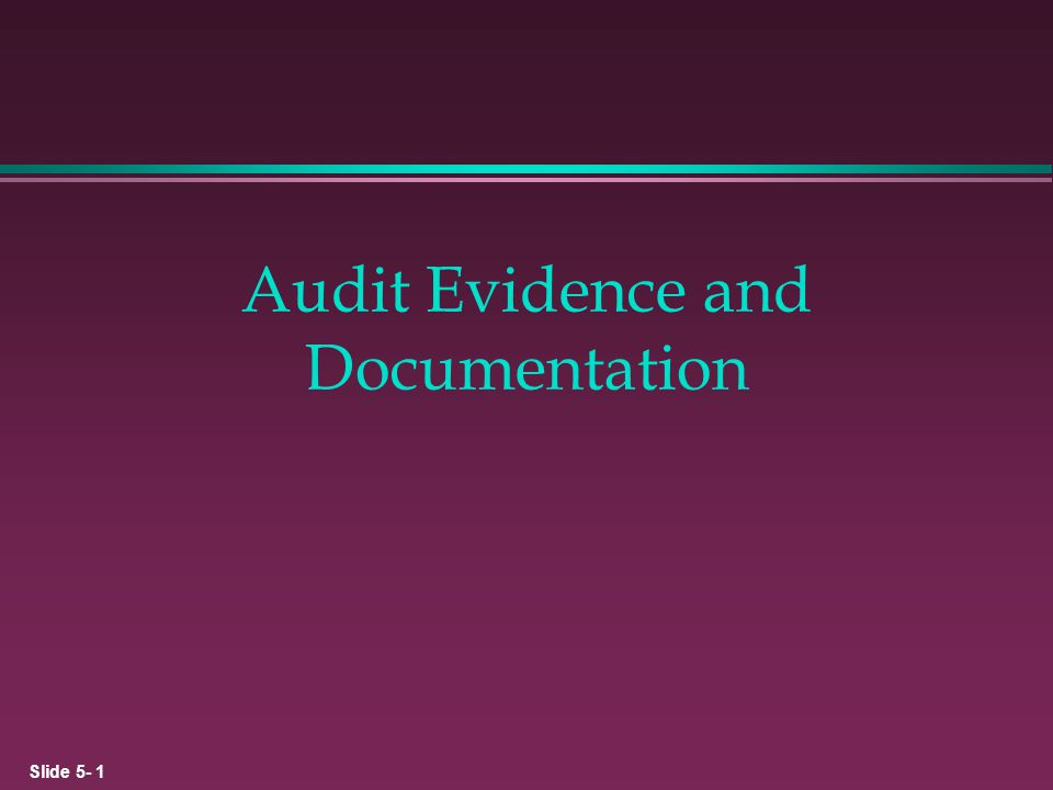 Slide 5- 12 Types of Evidence Oral and Written Client Representations l Responses to questions and inquiries to clients during an audit constitute audit evidence.
