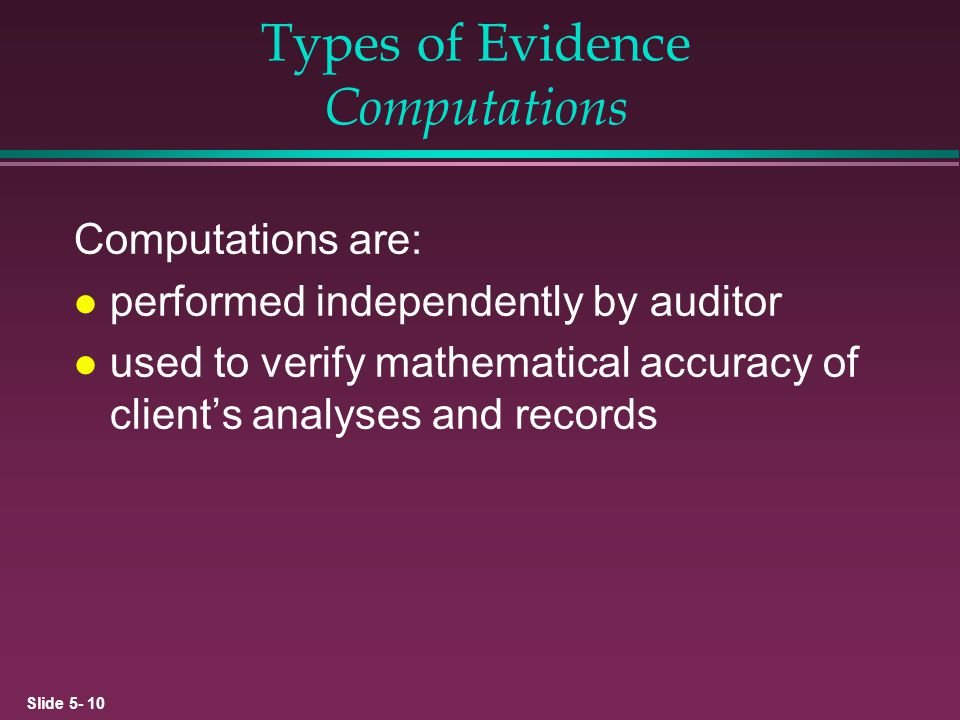 Slide 5- 10 Types of Evidence Computations Computations are: l performed independently by auditor l used to verify mathematical accuracy of clients an