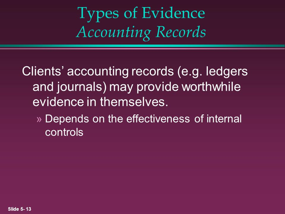 Slide 5- 13 Types of Evidence Accounting Records Clients accounting records (e.g. ledgers and journals) may provide worthwhile evidence in themselves.