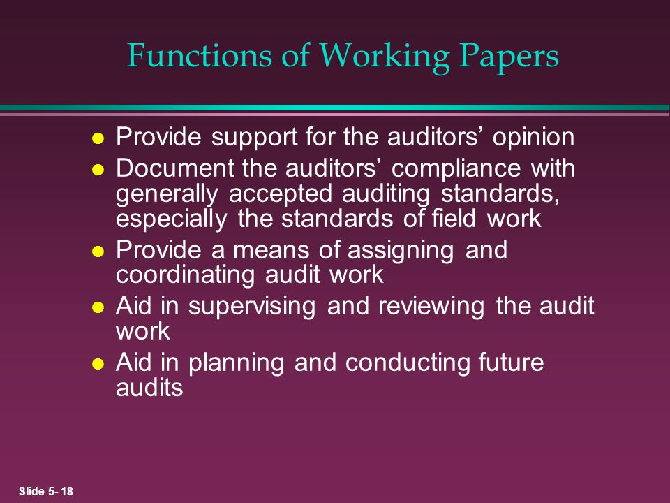 Slide 5- 18 Functions of Working Papers l Provide support for the auditors opinion l Document the auditors compliance with generally accepted auditing