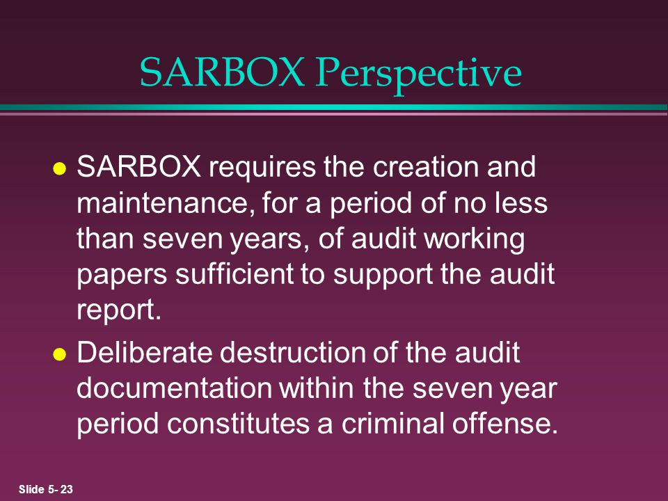 Slide 5- 23 SARBOX Perspective l SARBOX requires the creation and maintenance, for a period of no less than seven years, of audit working papers suffi