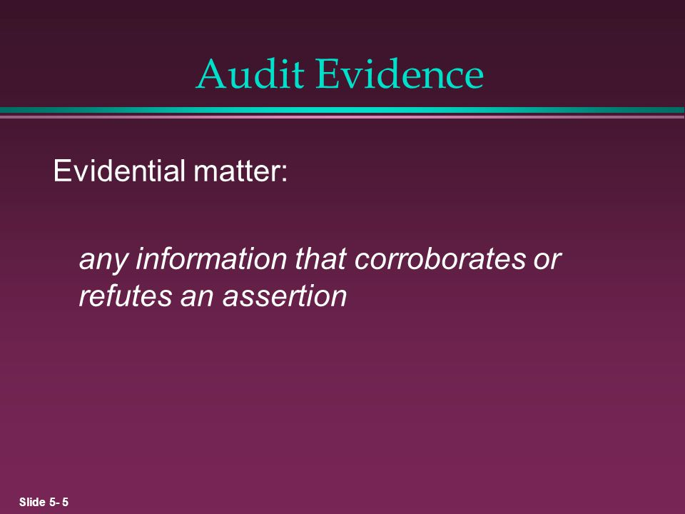 Slide 5- 16 Reliability of Certain Types of Audit Evidence RELIABILITYTYPEEXAMPLE HighPhysicalInventory Observation Documentary ExternalCutoff Bank Statement External/InternalPurchase Invoice InternalSales Invoice LowClient RepresentationsManagement Representation Letter