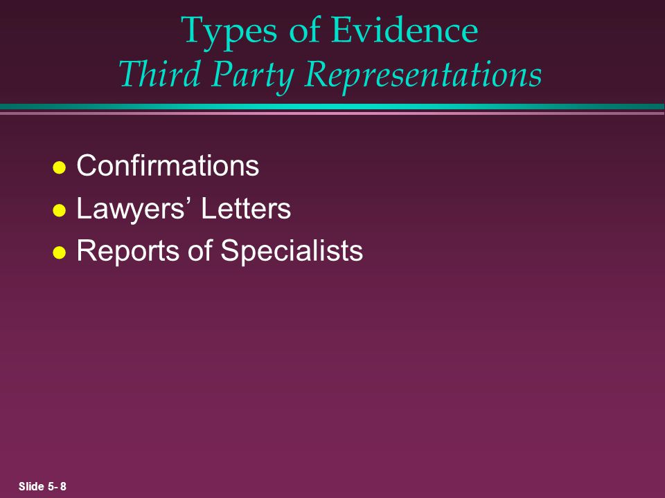 Slide 5- 9 Types of Evidence Documentary Evidence Four basic types (helps determine competence): l Created by outside parties and transmitted directly to auditor l Created by outside parties and held by client l Created and held by client l Electronic documents