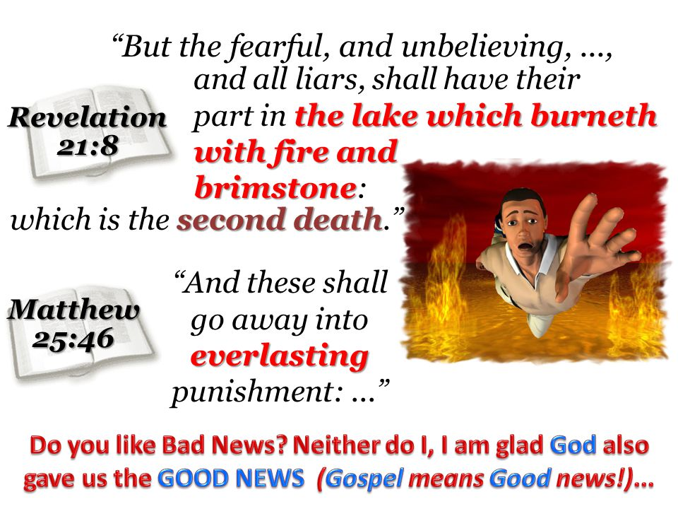 Revelation21:8 Matthew25:46 But the fearful, and unbelieving,..., and all liars, shall have their the lake which burneth with fire and part in the lake which burneth with fire and brimstone brimstone: second death which is the second death.