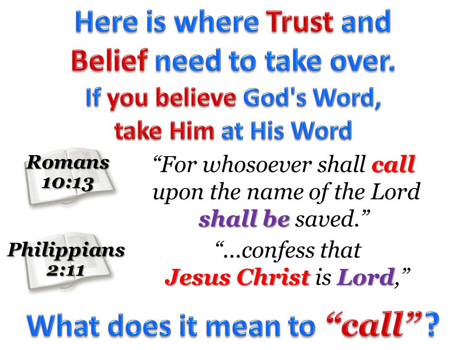 Romans10:13 Philippians2:11 call For whosoever shall call shall be upon the name of the Lord shall be saved....confess that Jesus Christ Lord Jesus Christ is Lord,