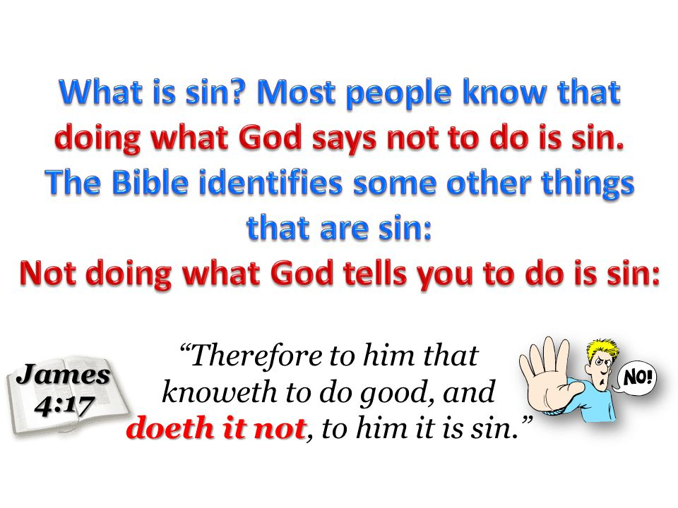James 4:17 doeth it not Therefore to him that knoweth to do good, and doeth it not, to him it is sin.