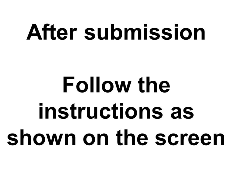 After submission Follow the instructions as shown on the screen