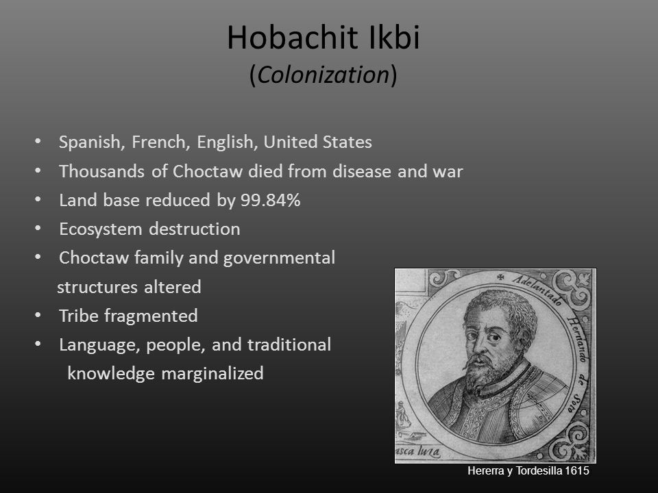 Hobachit Ikbi (Colonization) Spanish, French, English, United States Thousands of Choctaw died from disease and war Land base reduced by 99.84% Ecosys